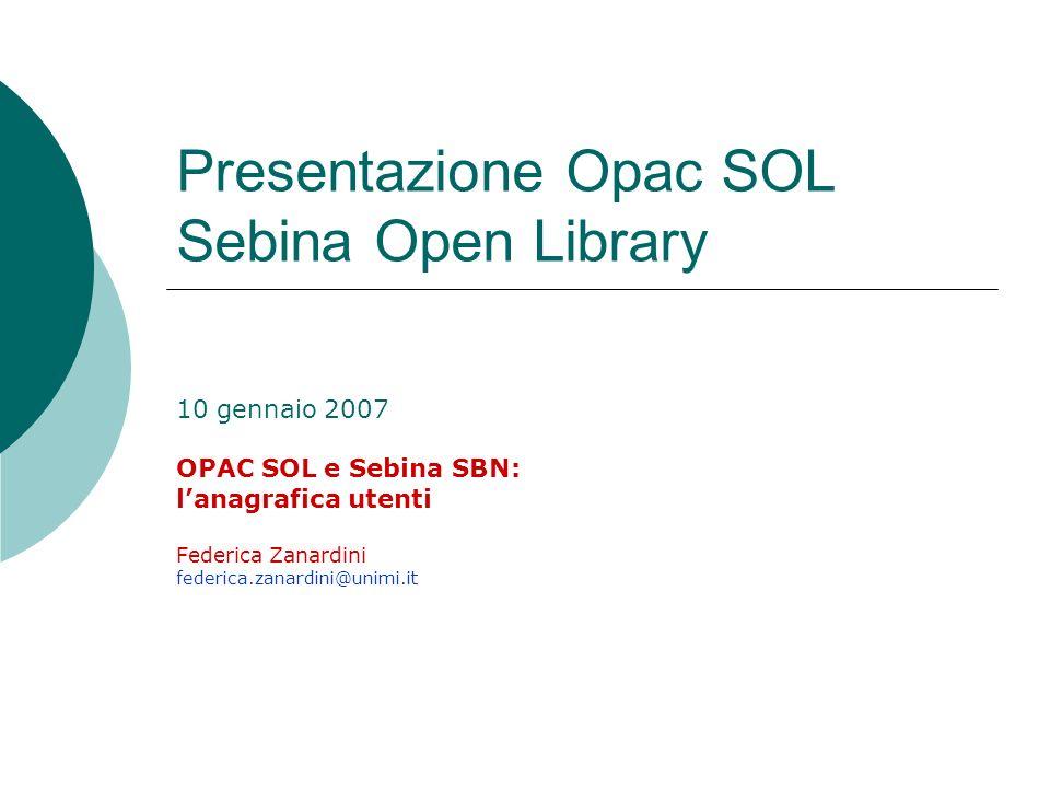Presentazione Opac SOL Sebina Open Library 10 gennaio 2007 OPAC SOL e Sebina SBN: lanagrafica utenti Federica Zanardini federica.zanardini@unimi.it