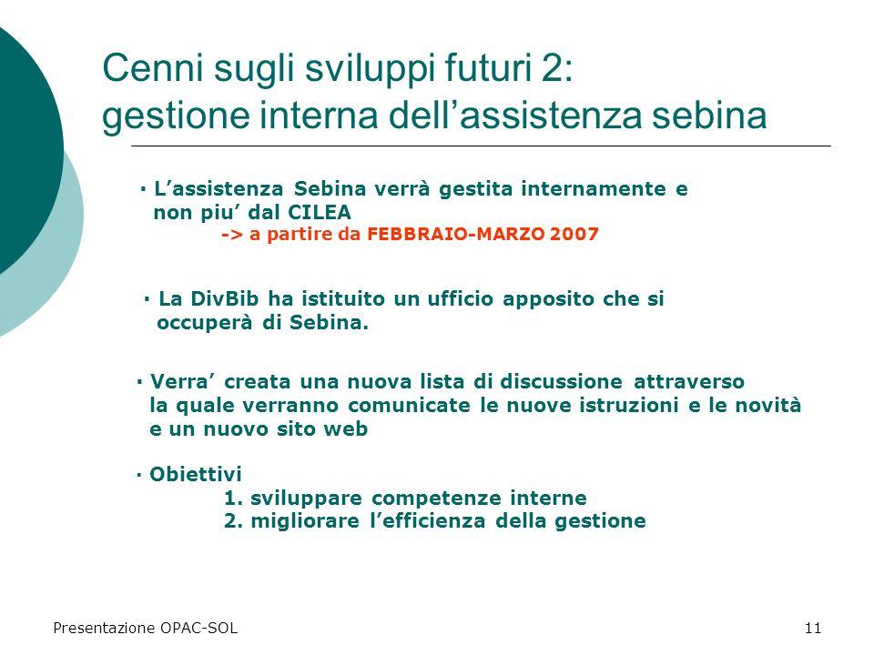 Presentazione OPAC-SOL11 Cenni sugli sviluppi futuri 2: gestione interna dellassistenza sebina · Lassistenza Sebina verrà gestita internamente e non piu dal CILEA -> a partire da FEBBRAIO-MARZO 2007 · Obiettivi 1.