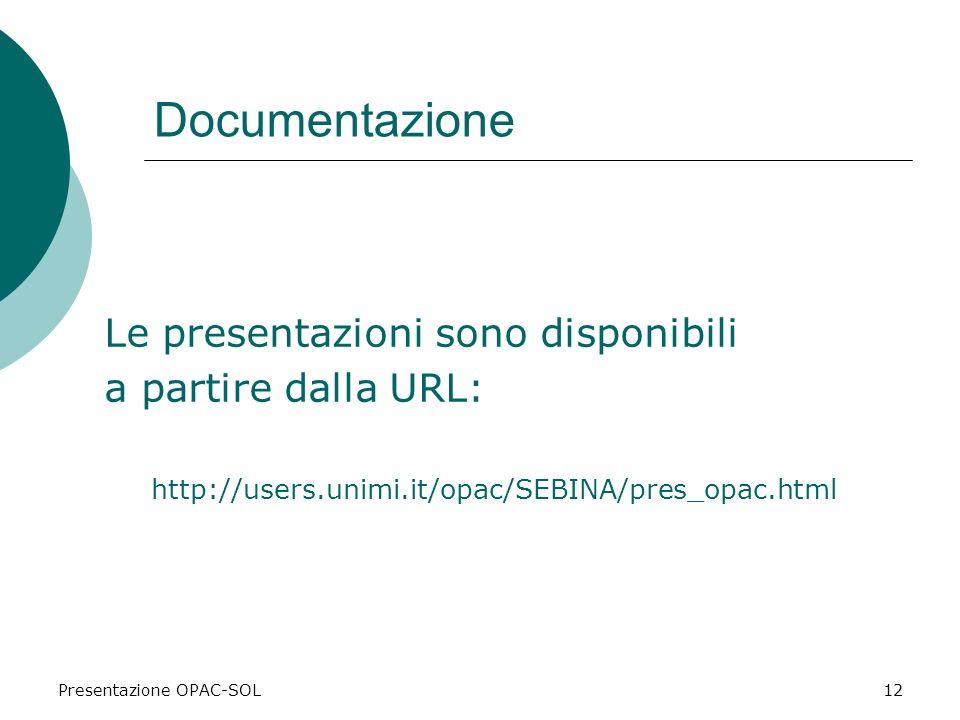 Presentazione OPAC-SOL12 Documentazione Le presentazioni sono disponibili a partire dalla URL: http://users.unimi.it/opac/SEBINA/pres_opac.html