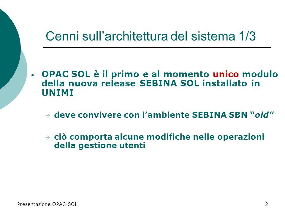 Presentazione OPAC-SOL2 Cenni sullarchitettura del sistema 1/3 OPAC SOL è il primo e al momento unico modulo della nuova release SEBINA SOL installato in UNIMI deve convivere con lambiente SEBINA SBN old ciò comporta alcune modifiche nelle operazioni della gestione utenti