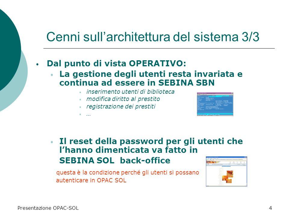 Presentazione OPAC-SOL4 Cenni sullarchitettura del sistema 3/3 Dal punto di vista OPERATIVO: La gestione degli utenti resta invariata e continua ad es