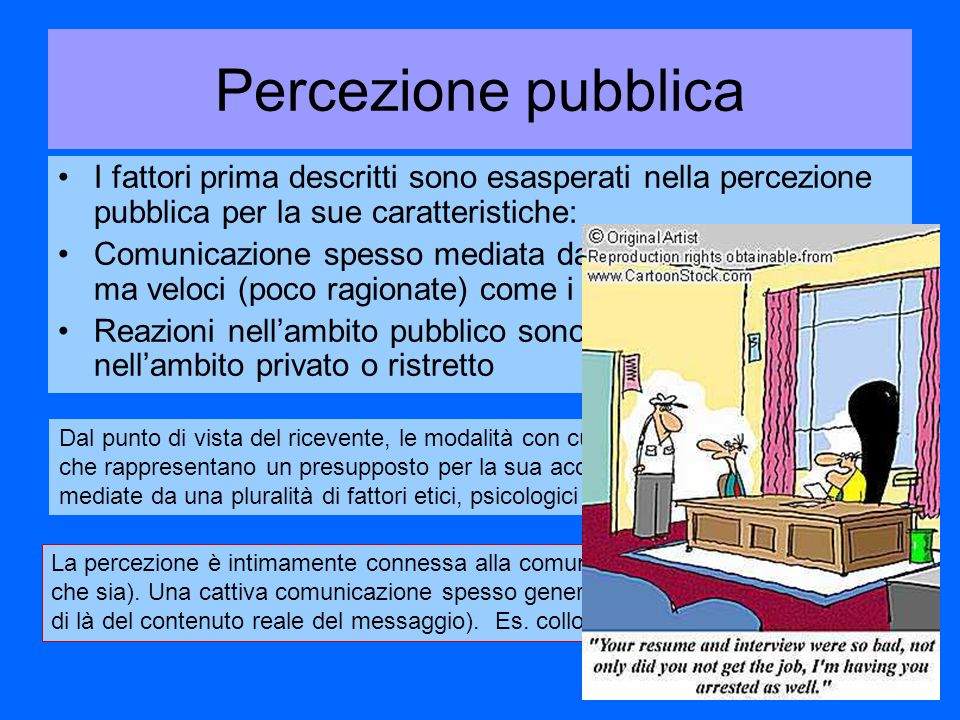 Percezione pubblica Dal punto di vista del ricevente, le modalità con cui un rischio viene percepito, che rappresentano un presupposto per la sua accettabilità sociale, sono mediate da una pluralità di fattori etici, psicologici e culturali.