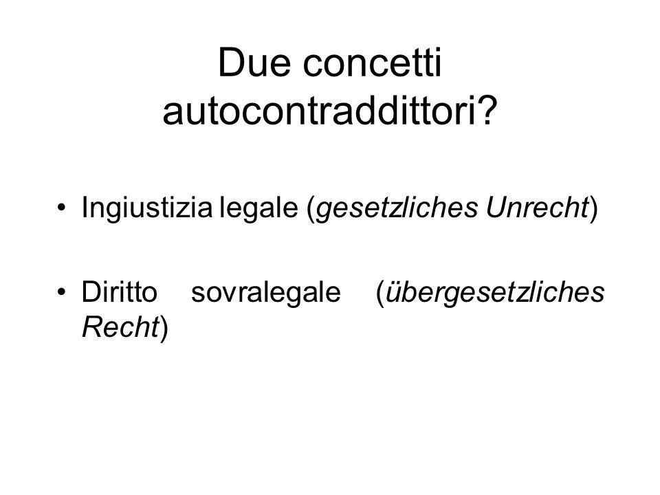 Due concetti autocontraddittori? Ingiustizia legale (gesetzliches Unrecht) Diritto sovralegale (übergesetzliches Recht)