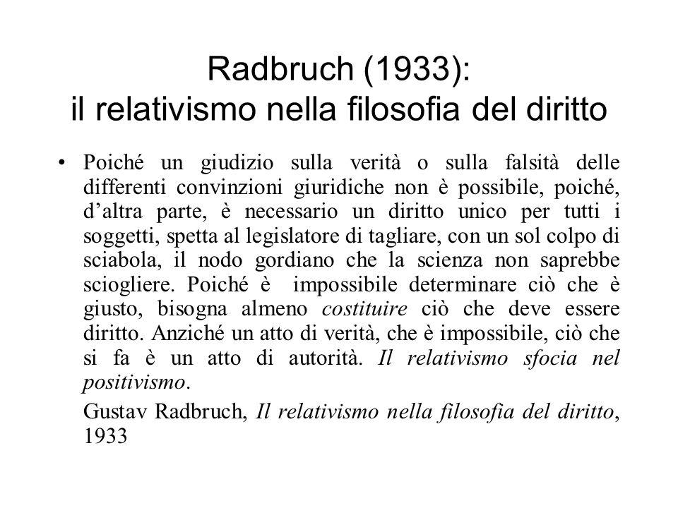 Radbruch (1933): il relativismo nella filosofia del diritto Poiché un giudizio sulla verità o sulla falsità delle differenti convinzioni giuridiche no