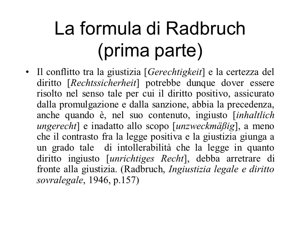 La formula di Radbruch (prima parte) Il conflitto tra la giustizia [Gerechtigkeit] e la certezza del diritto [Rechtssicherheit] potrebbe dunque dover