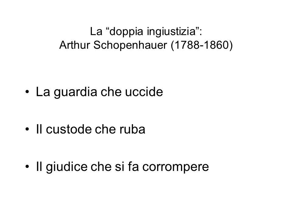 La doppia ingiustizia: Arthur Schopenhauer (1788-1860) La guardia che uccide Il custode che ruba Il giudice che si fa corrompere