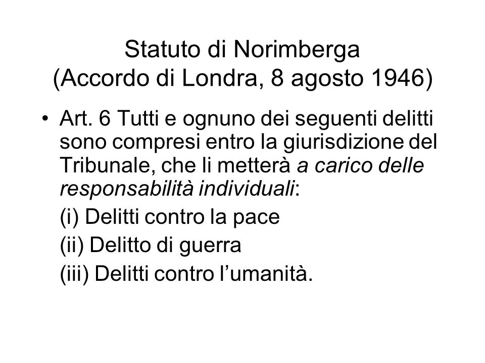 Statuto di Norimberga (Accordo di Londra, 8 agosto 1946) Art. 6 Tutti e ognuno dei seguenti delitti sono compresi entro la giurisdizione del Tribunale