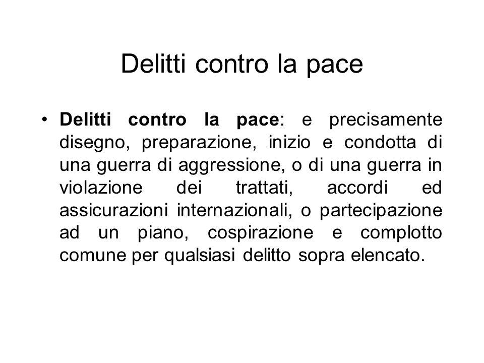 Delitti contro la pace Delitti contro la pace: e precisamente disegno, preparazione, inizio e condotta di una guerra di aggressione, o di una guerra i