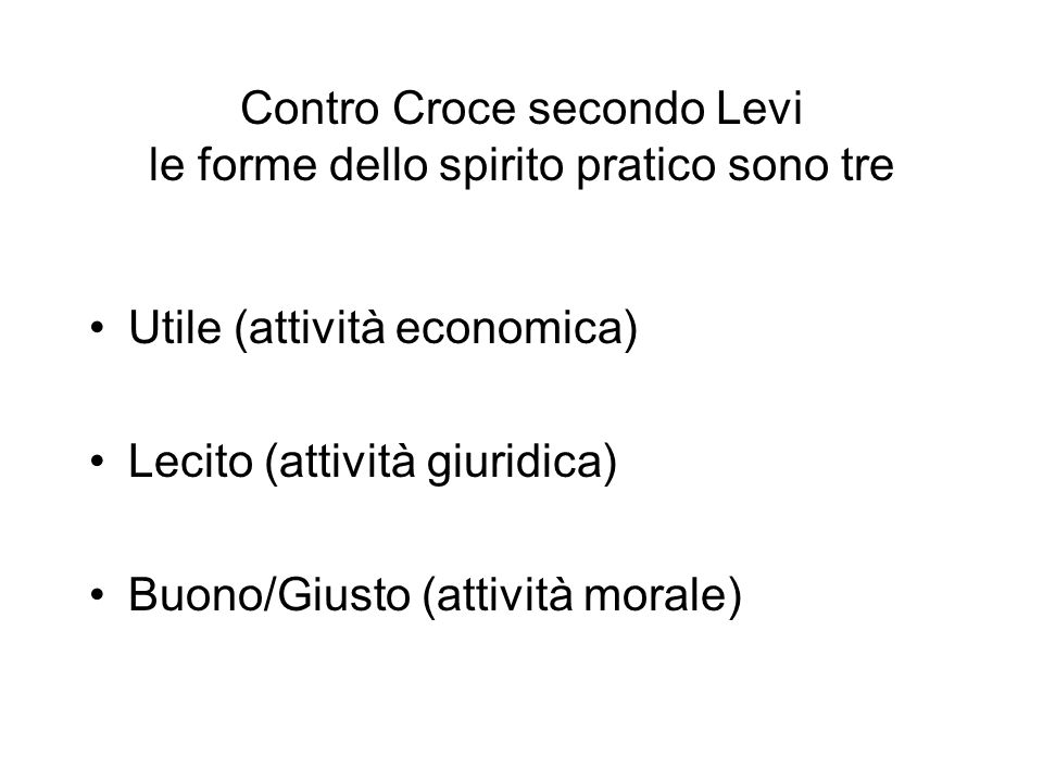 Contro Croce secondo Levi le forme dello spirito pratico sono tre Utile (attività economica) Lecito (attività giuridica) Buono/Giusto (attività morale