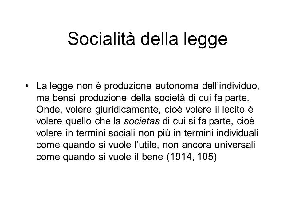 Socialità della legge La legge non è produzione autonoma dellindividuo, ma bensì produzione della società di cui fa parte. Onde, volere giuridicamente