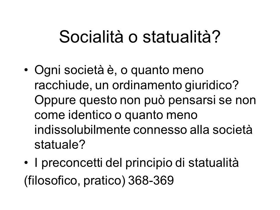 Socialità o statualità? Ogni società è, o quanto meno racchiude, un ordinamento giuridico? Oppure questo non può pensarsi se non come identico o quant