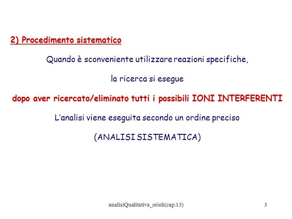 analisiQualitativa_orioli(cap.13)4 ANALISI SISTEMATICA NON singolarmente ma in GRUPPI Gli ioni vengono separati NON singolarmente ma in GRUPPI, utilizzando proprietà caratteristiche di un certo numero di ioni rispetto a determinati reattivi, REATTIVI DI GRUPPO che vengono denominati REATTIVI DI GRUPPO Es.: As, Sb, Sn, Hg, Pb, Bi, Cu, Cd presenti in ununica soluzione di HCl PRECIPITANO COME SOLFURI POCO SOLUBILI (separazione) H2SH2SH2SH2S