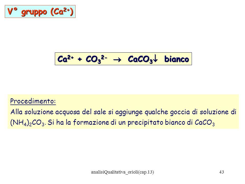 analisiQualitativa_orioli(cap.13)43 Ca 2+ + CO 3 2- CaCO 3 bianco Procedimento: Alla soluzione acquosa del sale si aggiunge qualche goccia di soluzion