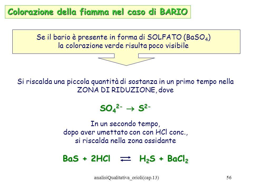 analisiQualitativa_orioli(cap.13)56 Colorazione della fiamma nel caso di BARIO Se il bario è presente in forma di SOLFATO (BaSO 4 ) la colorazione ver
