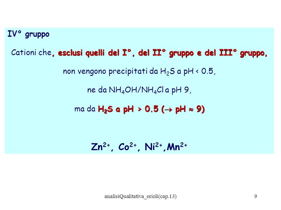 analisiQualitativa_orioli(cap.13)10 V° gruppo, Cationi che, non precipitati dai reattivi del I°, del II° gruppo, del III° gruppo e del IV° gruppo, formano Sali poco solubili in presenza di (NH 4 )CO 3 in soluzione tampone a pH 9 ( (NH 4 )CO 3 in soluzione tampone a pH 9 (NH 4 OH/NH 4 Cl) Ca 2+, Ba 2+, (Sr 2+ )