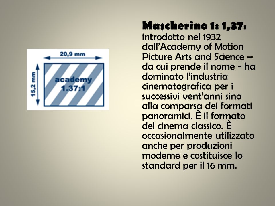 Mascherino 1: 1,37 : introdotto nel 1932 dallAcademy of Motion Picture Arts and Science – da cui prende il nome - ha dominato lindustria cinematografi