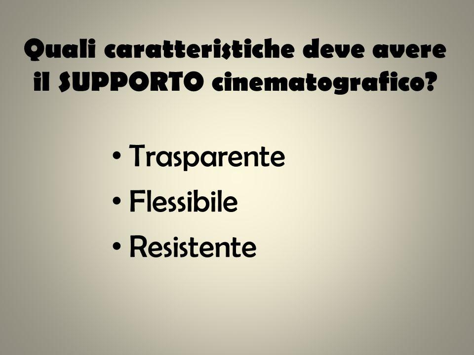 Quali caratteristiche deve avere il SUPPORTO cinematografico? Trasparente Flessibile Resistente