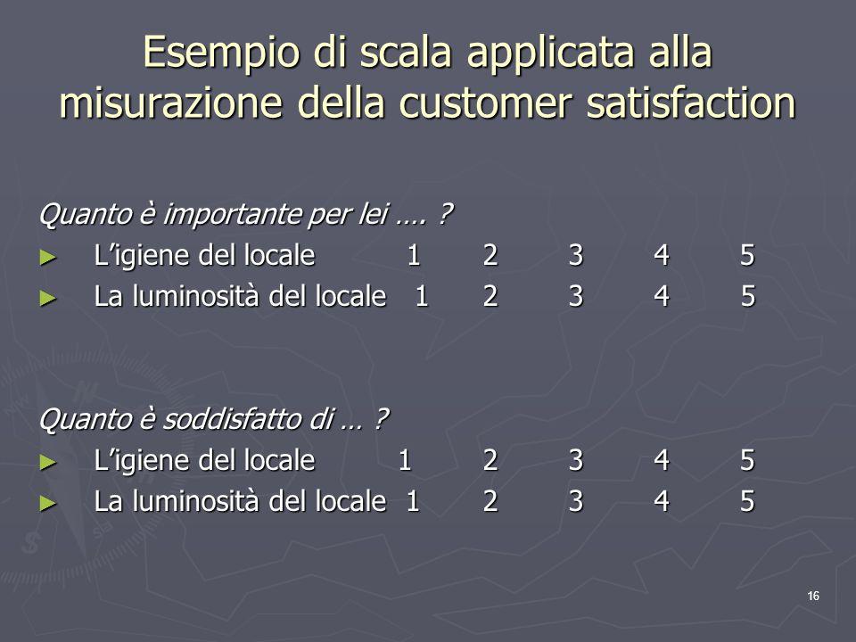 16 Esempio di scala applicata alla misurazione della customer satisfaction Quanto è importante per lei …. ? Ligiene del locale 1 2 3 4 5 Ligiene del l