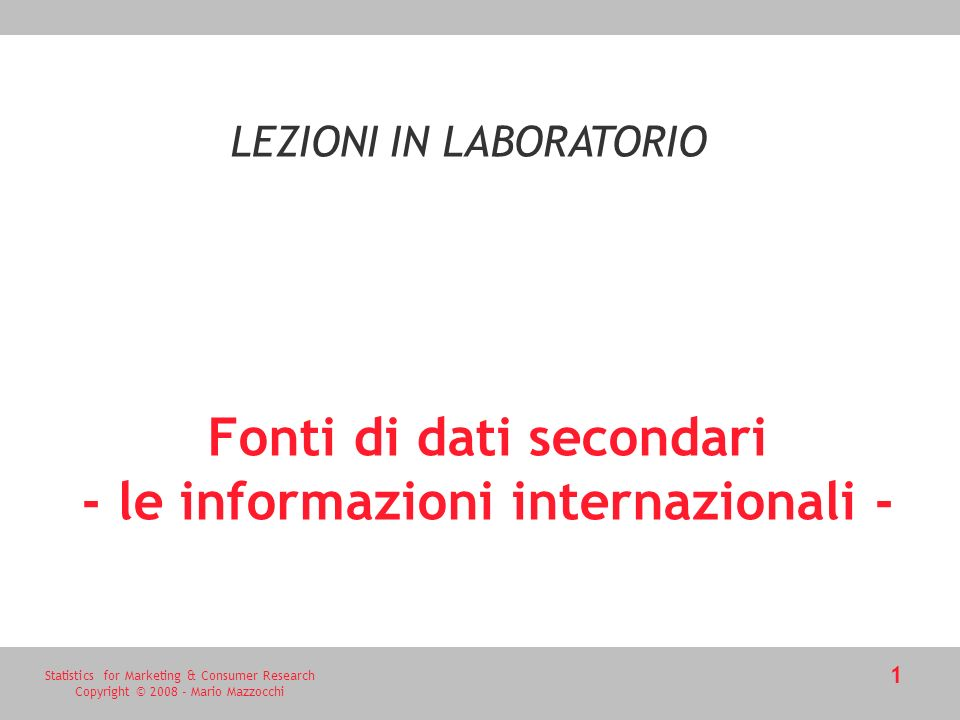 Statistics for Marketing & Consumer Research Copyright © 2008 - Mario Mazzocchi 1 Fonti di dati secondari - le informazioni internazionali - LEZIONI I