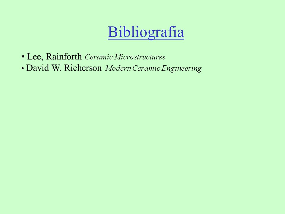 Bibliografia Lee, Rainforth Ceramic Microstructures David W. Richerson Modern Ceramic Engineering