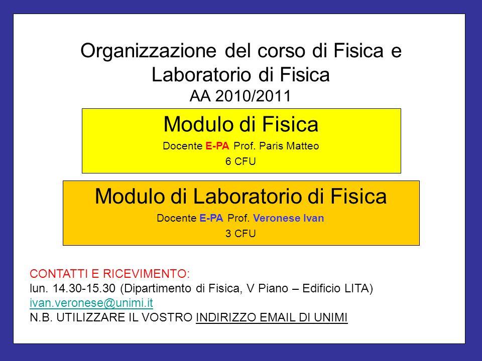 Organizzazione del corso di Fisica e Laboratorio di Fisica AA 2010/2011 Modulo di Fisica Docente E-PA Prof. Paris Matteo 6 CFU Modulo di Laboratorio d