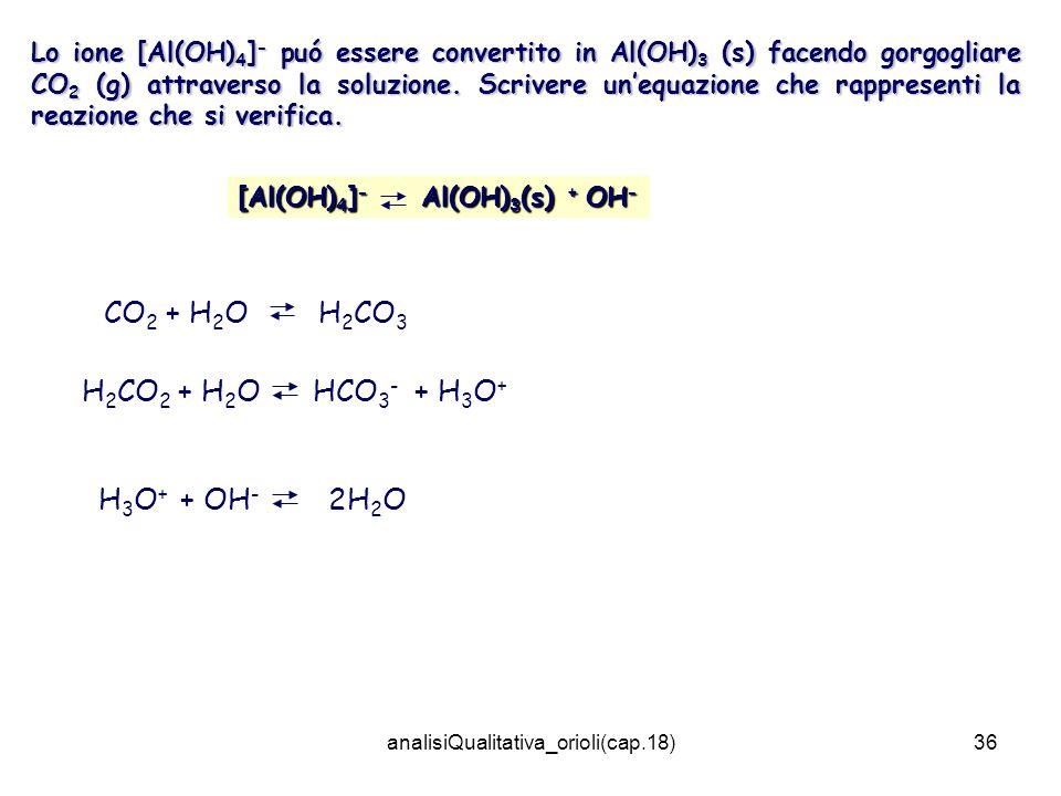 analisiQualitativa_orioli(cap.18)36 Lo ione [Al(OH) 4 ] - puó essere convertito in Al(OH) 3 (s) facendo gorgogliare CO 2 (g) attraverso la soluzione.