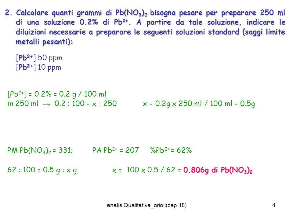 analisiQualitativa_orioli(cap.18)4 2. Calcolare quanti grammi di Pb(NO 3 ) 2 bisogna pesare per preparare 250 ml di una soluzione 0.2% di Pb 2+. A par