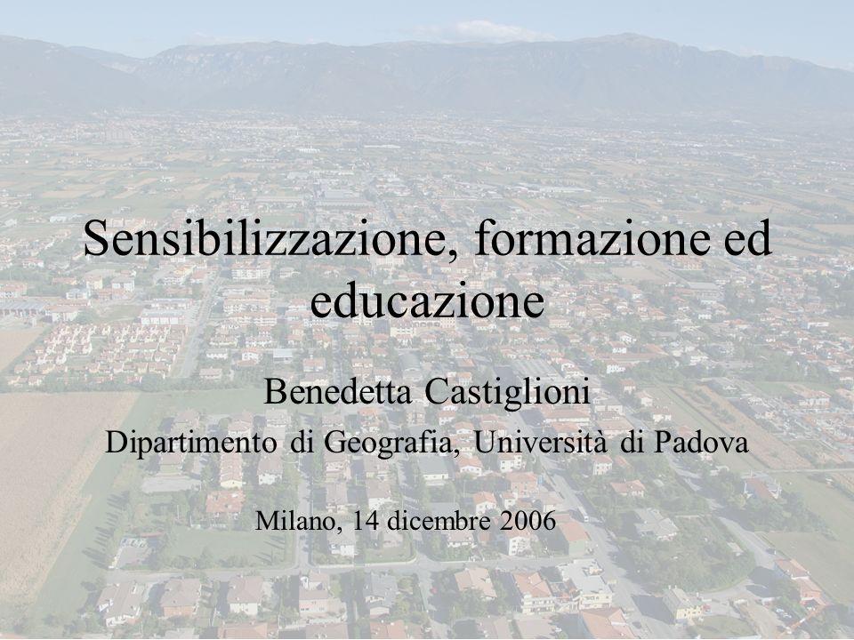 Sensibilizzazione, formazione ed educazione Benedetta Castiglioni Dipartimento di Geografia, Università di Padova Milano, 14 dicembre 2006