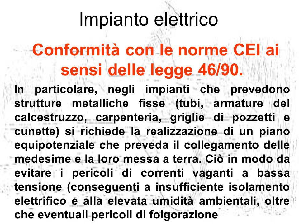 Conformità con le norme CEI ai sensi delle legge 46/90. In particolare, negli impianti che prevedono strutture metalliche fisse (tubi, armature del ca