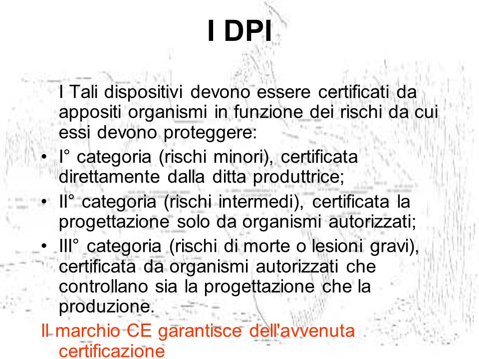 I DPI I Tali dispositivi devono essere certificati da appositi organismi in funzione dei rischi da cui essi devono proteggere: I° categoria (rischi mi