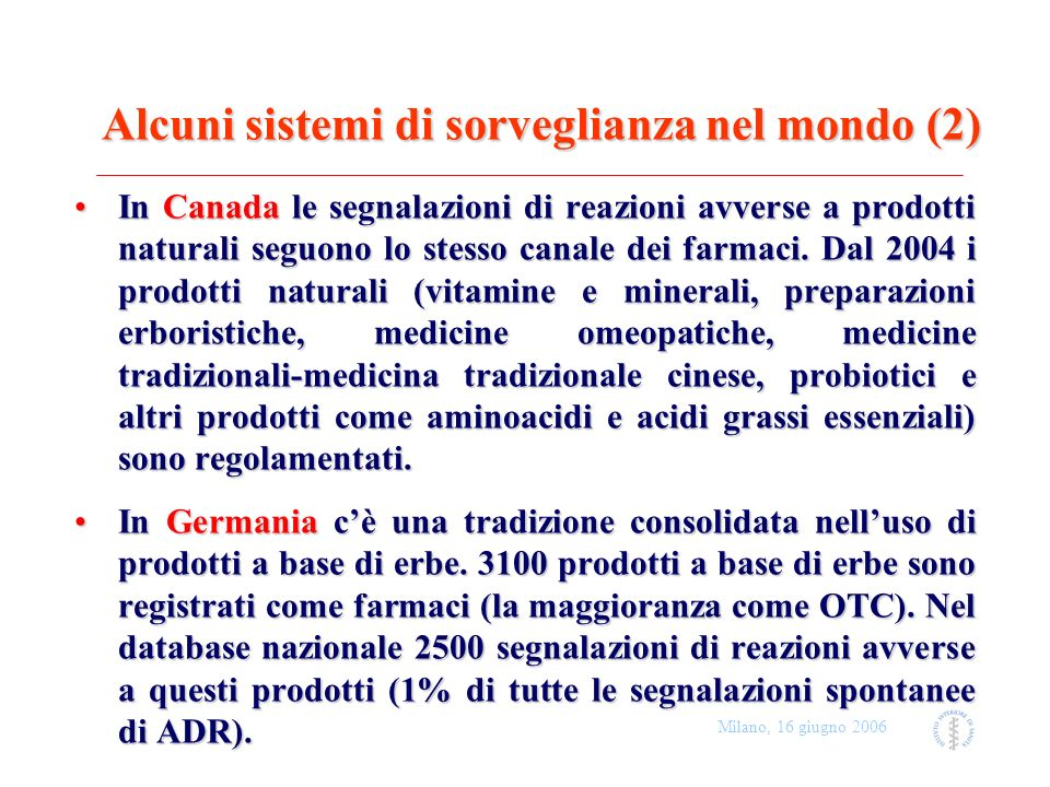 Milano, 16 giugno 2006 Conclusioni (1) Un grande numero di persone sono esposte a prodotti a base di erbeUn grande numero di persone sono esposte a prodotti a base di erbe Bambini, anziani e donne in gravidanza usano la fitoterapia in quanto la ritengono più sicuraBambini, anziani e donne in gravidanza usano la fitoterapia in quanto la ritengono più sicura L uso non è necessariamente basato su evidenze di efficacia, o limitato a sintomi e condizioni adatte ad automedicazioneL uso non è necessariamente basato su evidenze di efficacia, o limitato a sintomi e condizioni adatte ad automedicazione I prodotti a base di erbe sono disponibili su internet o nelle erboristerie, spesso acquistate senza alcun consiglio di personale sanitario adeguatamente informatoI prodotti a base di erbe sono disponibili su internet o nelle erboristerie, spesso acquistate senza alcun consiglio di personale sanitario adeguatamente informato