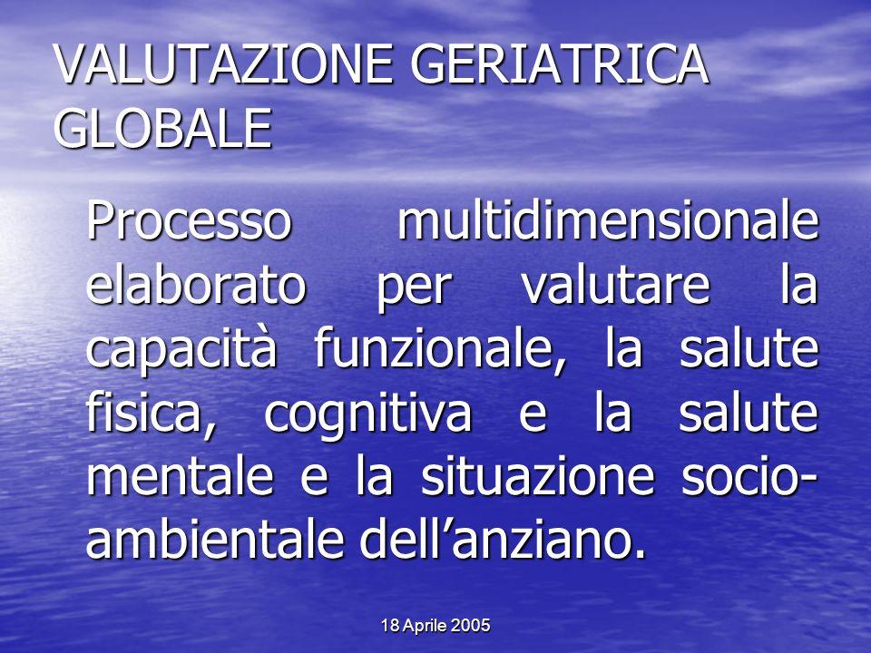 18 Aprile 2005 VALUTAZIONE GERIATRICA GLOBALE Processo multidimensionale elaborato per valutare la capacità funzionale, la salute fisica, cognitiva e