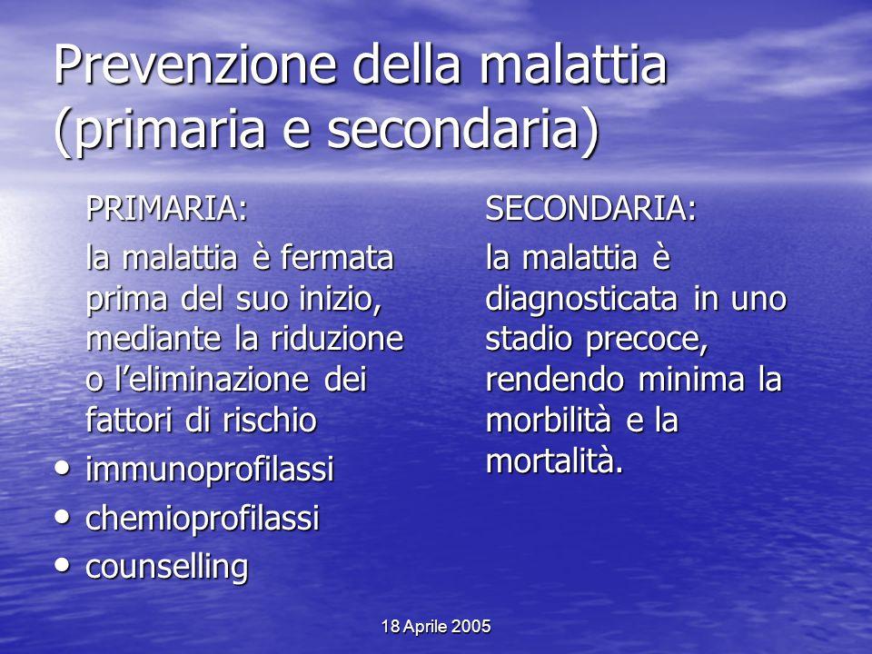 18 Aprile 2005 Prevenzione della malattia (primaria e secondaria) PRIMARIA: la malattia è fermata prima del suo inizio, mediante la riduzione o lelimi