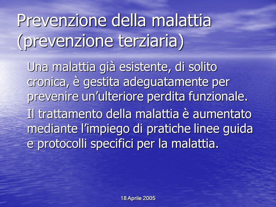 18 Aprile 2005 Prevenzione della malattia (prevenzione terziaria) Una malattia già esistente, di solito cronica, è gestita adeguatamente per prevenire