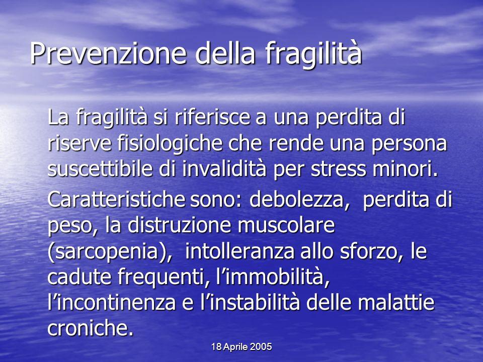 18 Aprile 2005 Prevenzione della fragilità La fragilità si riferisce a una perdita di riserve fisiologiche che rende una persona suscettibile di inval