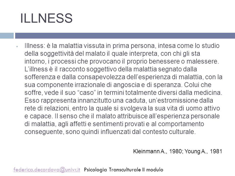 SICKNESS Sickness: è il processo attraverso il quale comportamenti e segnali corporei vengono trasformati in sintomi, vale a dire in elementi socialmente riconoscibili, caricati di significati specifici per sé e per il mondo (concreto e simbolico) entro cui il sintomo si manifesta.