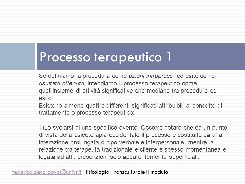 Processo terapeutico 2 federica.decordova@univr.itfederica.decordova@univr.itPsicologia Transculturale II modulo 2)Processo come sequenza esperienziale di stati mentali, in cui linsight, linterpretazione, il simbolismo sono elementi fondamentali.