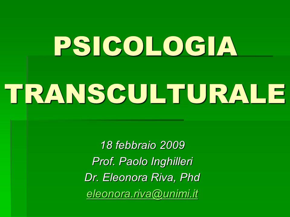 PSICOLOGIA TRANSCULTURALE 18 febbraio 2009 Prof. Paolo Inghilleri Dr. Eleonora Riva, Phd eleonora.riva@unimi.it