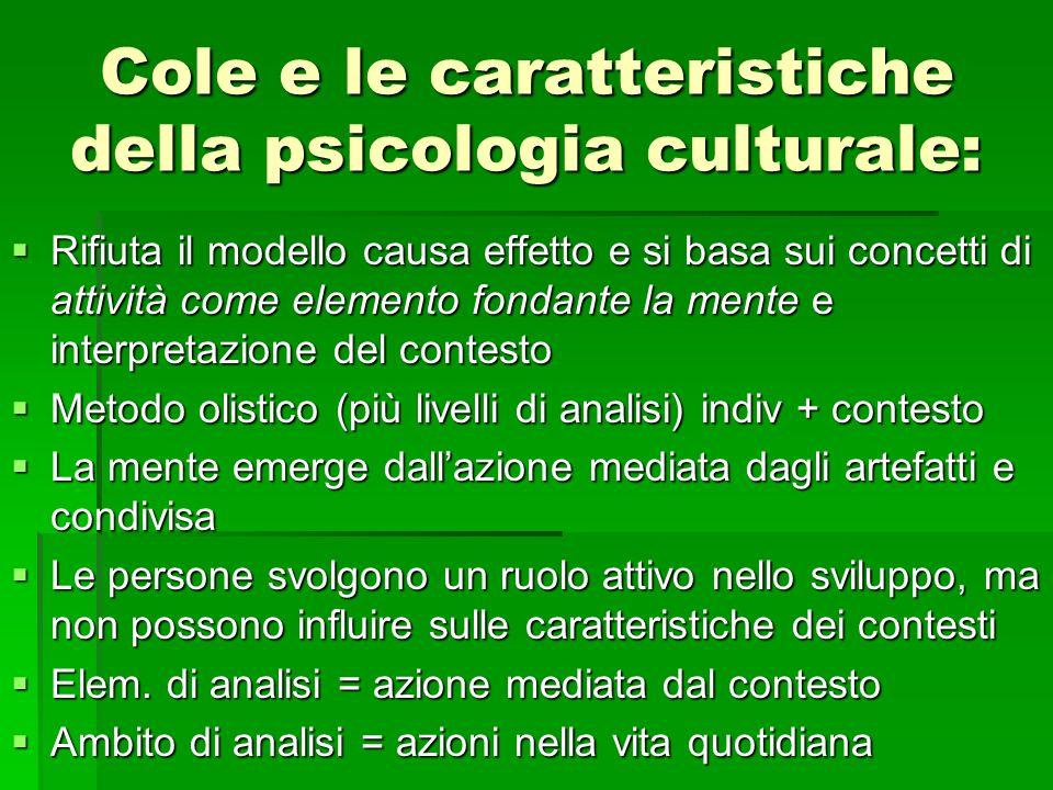 Cole e le caratteristiche della psicologia culturale: Rifiuta il modello causa effetto e si basa sui concetti di attività come elemento fondante la me
