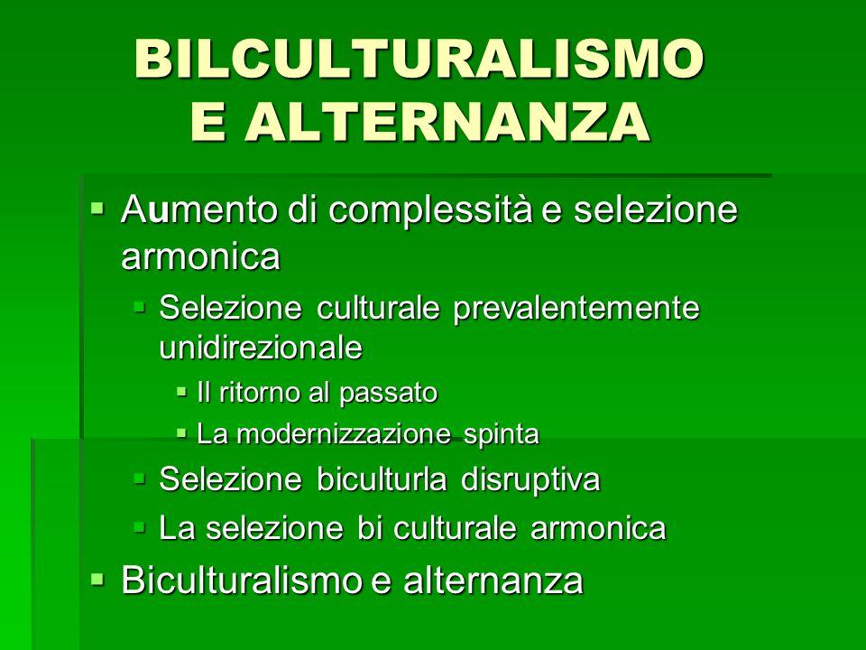 BILCULTURALISMO E ALTERNANZA Aumento di complessità e selezione armonica Aumento di complessità e selezione armonica Selezione culturale prevalentemen