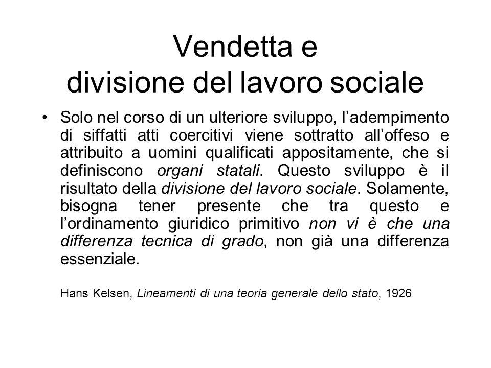 Vendetta e divisione del lavoro sociale Solo nel corso di un ulteriore sviluppo, ladempimento di siffatti atti coercitivi viene sottratto alloffeso e attribuito a uomini qualificati appositamente, che si definiscono organi statali.