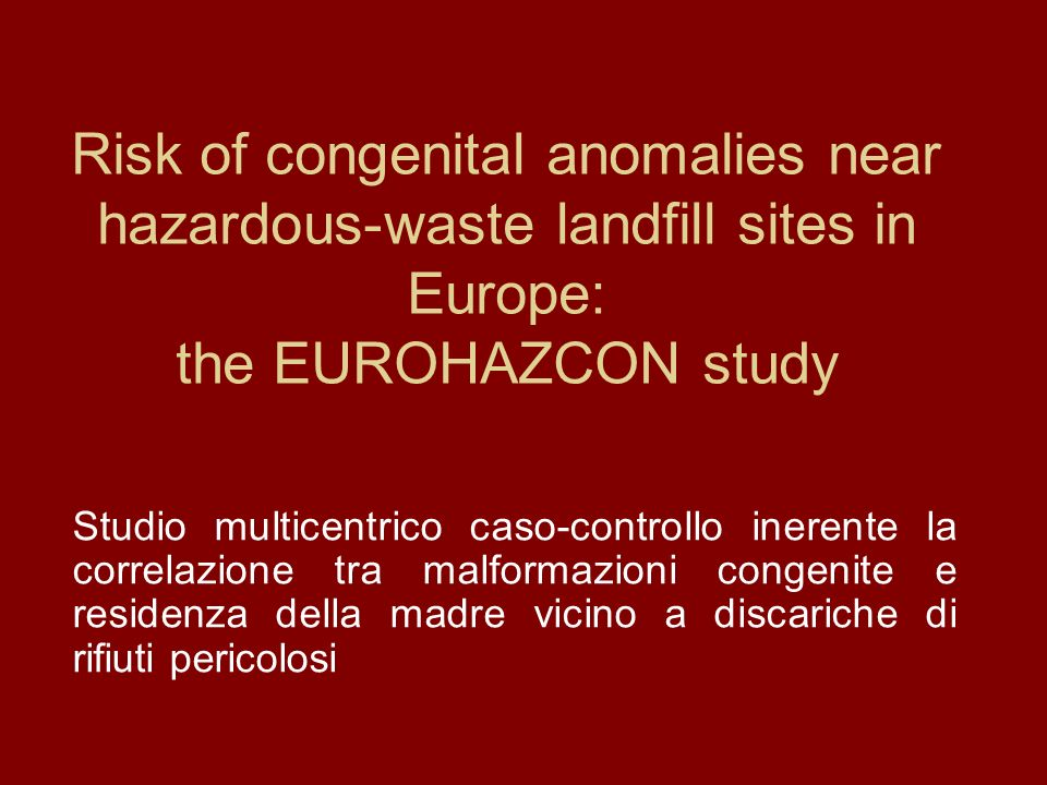 Risk of congenital anomalies near hazardous-waste landfill sites in Europe: the EUROHAZCON study Studio multicentrico caso-controllo inerente la correlazione tra malformazioni congenite e residenza della madre vicino a discariche di rifiuti pericolosi
