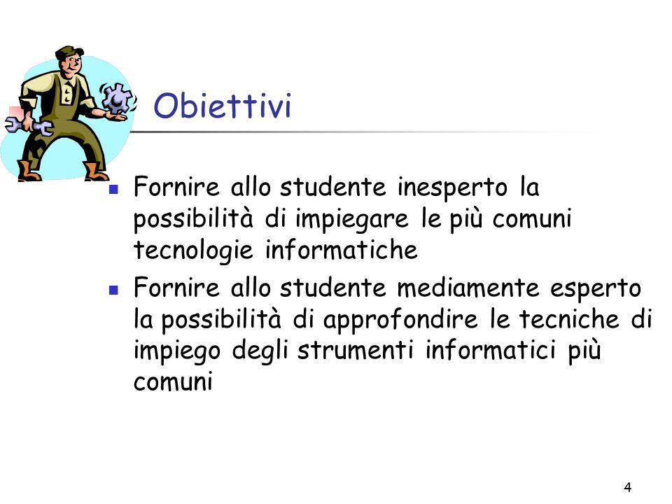 4 Obiettivi Fornire allo studente inesperto la possibilità di impiegare le più comuni tecnologie informatiche Fornire allo studente mediamente esperto