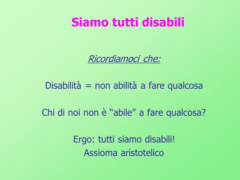 Siamo tutti disabili Ricordiamoci che: Disabilità = non abilità a fare qualcosa Chi di noi non è abile a fare qualcosa? Ergo: tutti siamo disabili! As