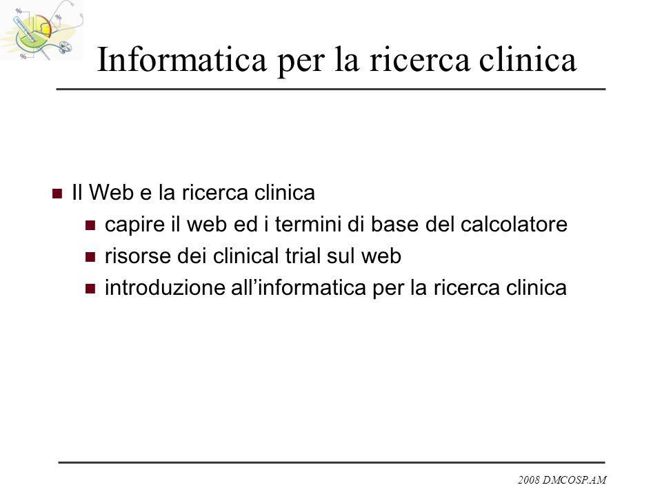 2008 DMCOSP.AM Informatica per la ricerca clinica Il Web e la ricerca clinica capire il web ed i termini di base del calcolatore risorse dei clinical