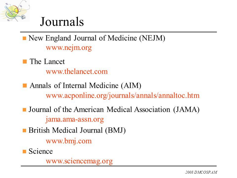 2008 DMCOSP.AM Journals New England Journal of Medicine (NEJM) www.nejm.org The Lancet www.thelancet.com Annals of Internal Medicine (AIM) www.acponli