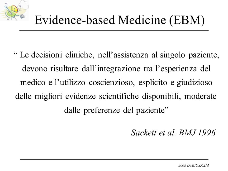 2008 DMCOSP.AM Research Evidence Patient Preferences Clinical Expertise Evidence-based Medicine (EBM) Evidence = prove di efficacia