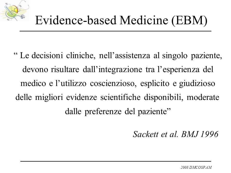 2008 DMCOSP.AM Evidence-based Medicine (EBM) Le decisioni cliniche, nellassistenza al singolo paziente, devono risultare dallintegrazione tra lesperie