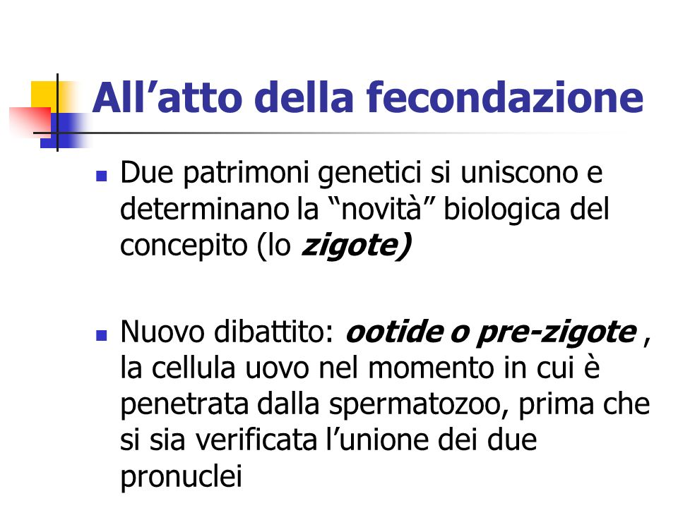 Allatto della fecondazione Due patrimoni genetici si uniscono e determinano la novità biologica del concepito (lo zigote) Nuovo dibattito: ootide o pr