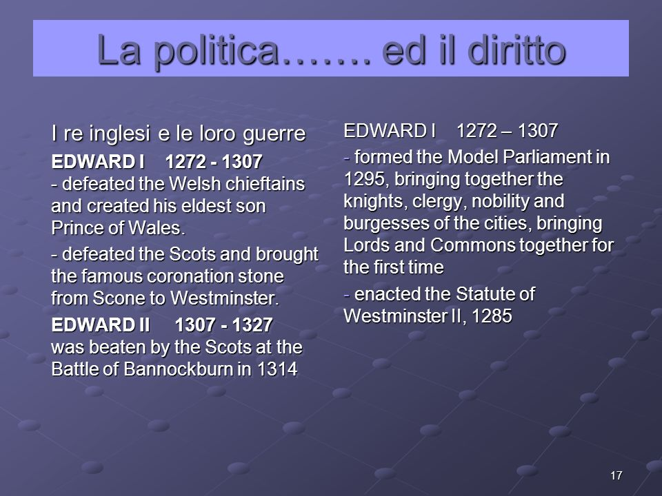 17 La politica……. ed il diritto I re inglesi e le loro guerre EDWARD I 1272 - 1307 - defeated the Welsh chieftains and created his eldest son Prince o
